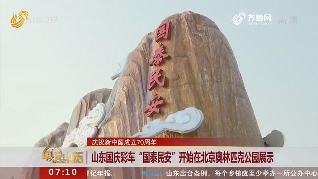 """【庆祝新中国成立70周年】山东国庆彩车""""国泰民安""""开始在北京奥林匹克公园展示"""