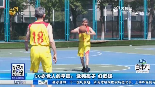 66岁老人的早晨:送完孩子 打篮球