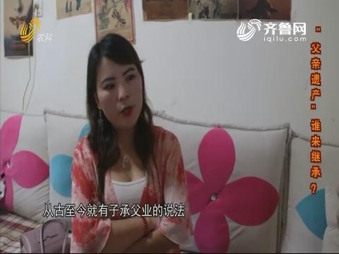 """【荣凯有说法】""""父亲遗产""""谁来继承?"""