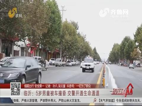【假期出行 安全第一】临沂:5岁男童被车撞昏 交警开通生命通道