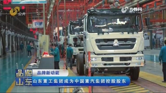 【品牌新动能】山东重工集团成为中国重汽集团控股股东