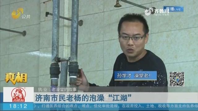 """【真相】执·业:老澡堂的故事——济南市民老杨的泡澡""""江湖"""""""