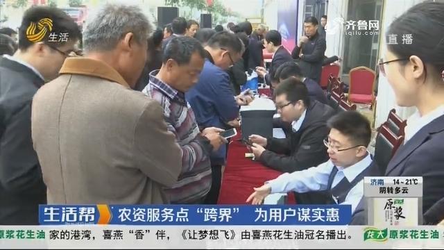 """济南:农资服务点""""跨界"""" 为用户谋实惠"""