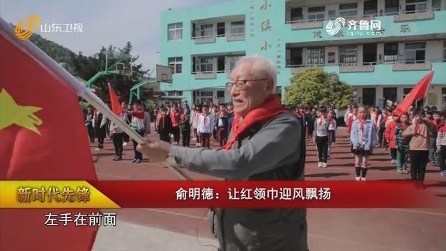 【新时代先锋】俞明德:让红领巾迎风飘扬