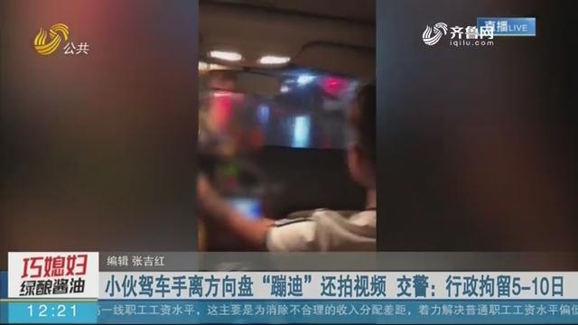"""小伙驾车手离方向盘""""蹦迪""""还拍视频 交警:行政拘留5-10日"""