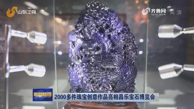 2000多件珠宝创意作品亮相昌乐宝石博览会