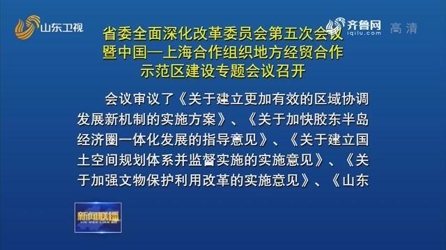 省委全面深化改革委員會第五次會議暨中國—上海合作組織地方經貿合作示范區建設專題會議召開