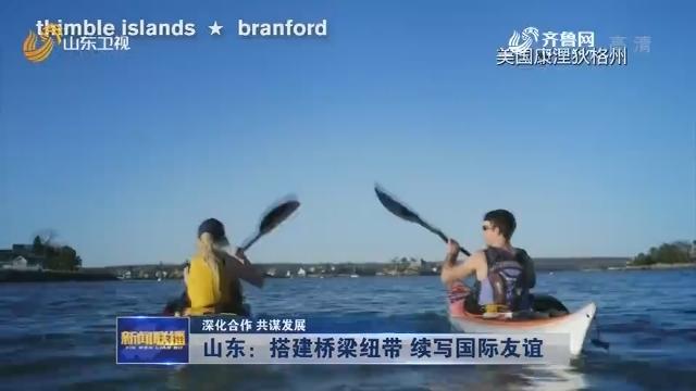 【深化合作 共谋发展】山东:搭建桥梁纽带 续写国际友谊