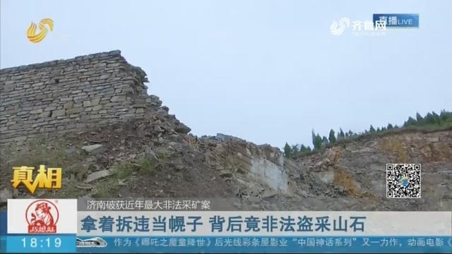 【真相】济南破获近年最大非法采矿案:拿着拆违当幌子 背后竟非法盗采山石
