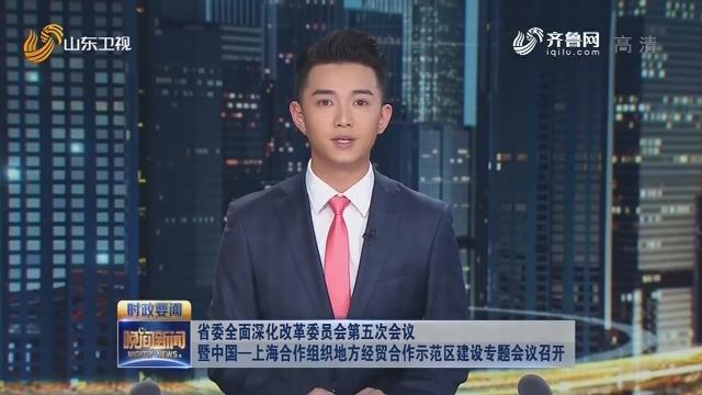 省委全面深化改革委员会第五次会议暨中国—上海合作组织地方经贸合作示范区建设专题会议召开