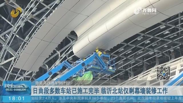 【鲁南高铁通车倒计时】日曲段多数车站已施工完毕 临沂北站仅剩幕墙装修工作