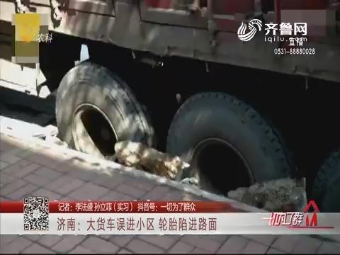 济南:大货车误进小区 轮胎陷进路面