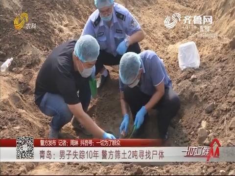 【警方发布】青岛:男子失踪10年 警方筛土2吨寻找尸体