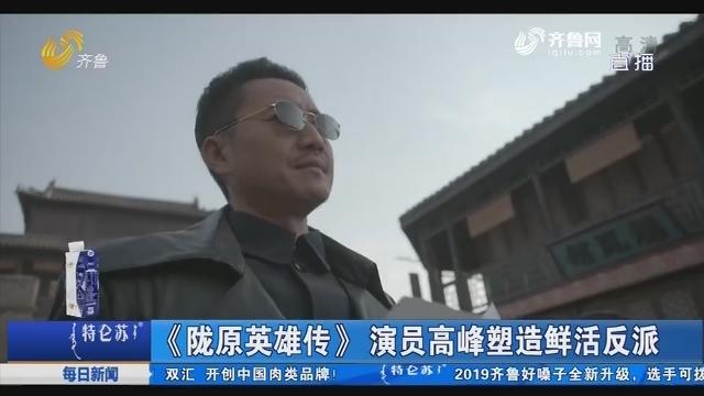 【好戏在后头】《陇原英雄传》演员高峰塑造鲜活反派