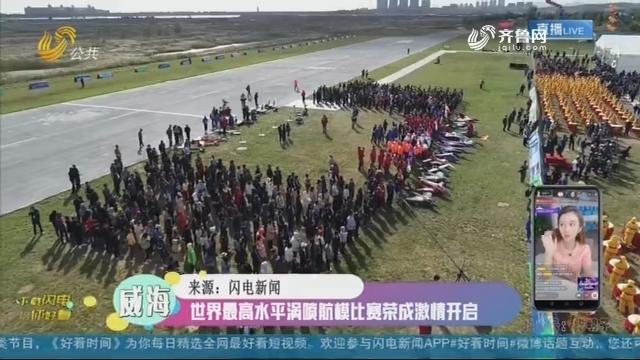 【融媒朋友圈】世界最高水平涡喷航模比赛荣成激情开启
