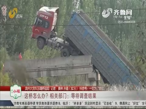 【滨州大货车压塌桥追踪】这桥怎么办?相关部门:等待调查结果
