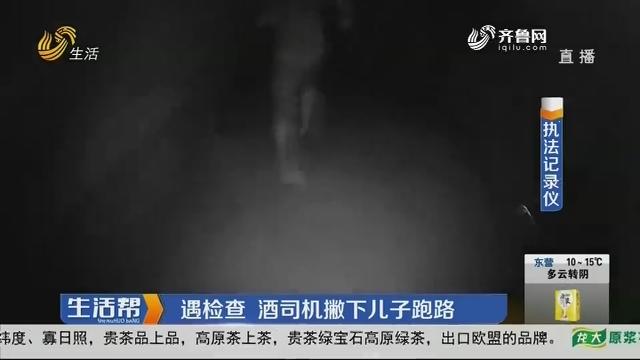 潍坊:遇检查 酒司机撇下儿子跑路