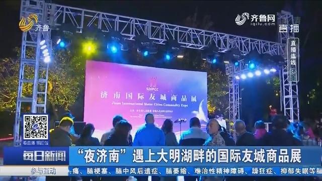 """【直播连线】""""夜济南""""遇上大明湖畔的国际友城商品展"""