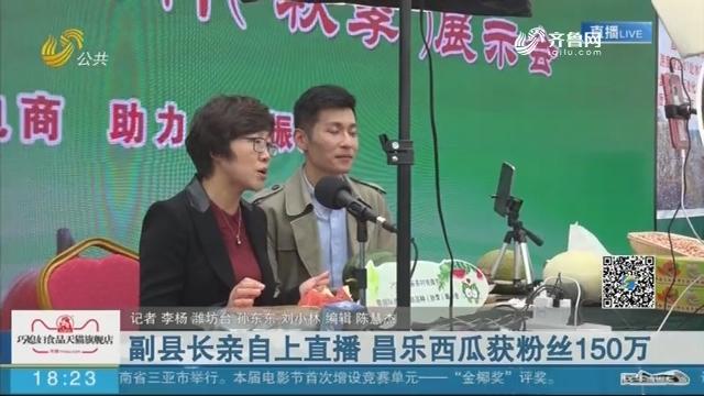 副县长亲自上直播 昌乐西瓜获粉丝150万
