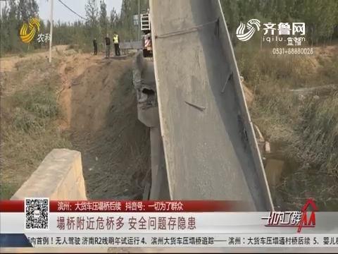 【滨州:大货车压塌桥后续】塌桥附近危桥多 安全问题存隐患