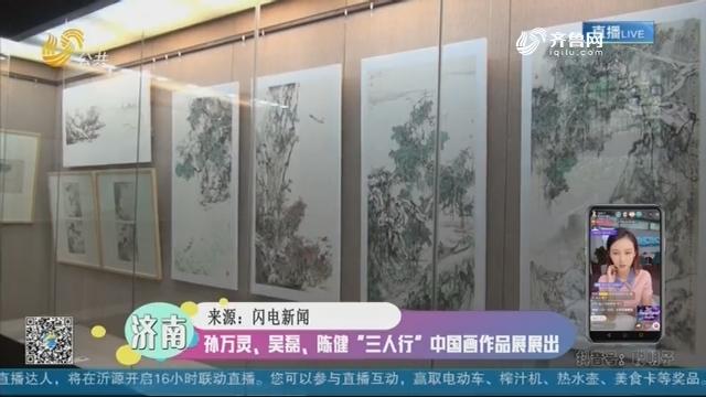 """济南:孙万灵、吴磊、陈健""""三人行""""中国画作品展展出"""