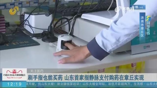 【闪电连线】关注医药 刷手指也能买药 山东首家指静脉支付购药在章丘实现