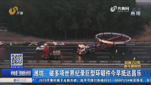 潍坊:破多项世界纪录巨型环锻件今早抵达昌乐