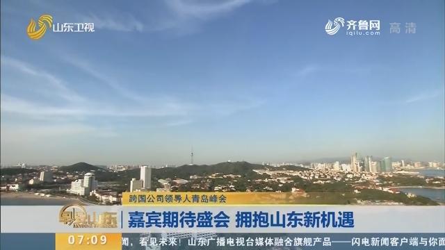 【跨國公司領導人青島峰會】嘉賓期待盛會 擁抱山東新機遇
