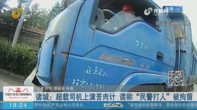 """诸城:超载司机上演苦肉计 谎称""""民警打人""""被拘留"""