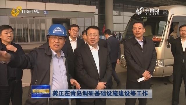 龚正在青岛调研基础设施建设等工作