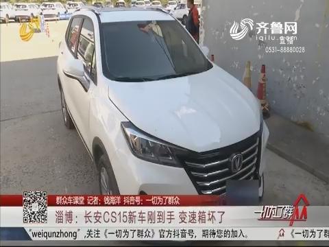 【群众车课堂】淄博:长安CS15新车刚到手 变速箱坏了