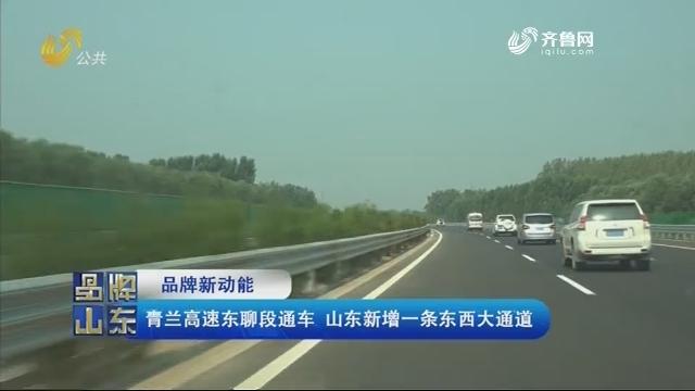 【品牌新动能】青兰高速东聊段通车 山东新增一条东西大通道