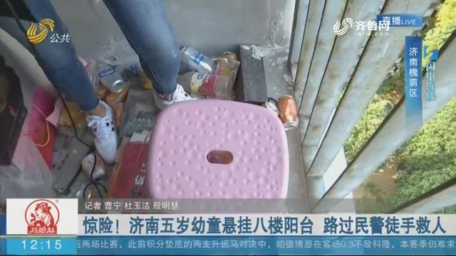 【闪电连线】惊险!济南五岁幼童悬挂八楼阳台 路过民警徒手救人