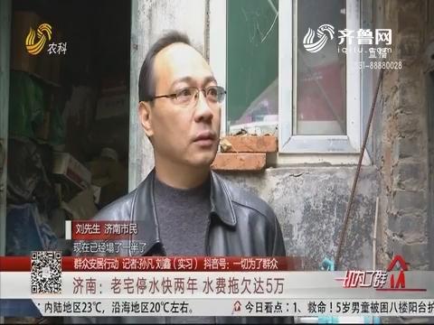 【群众安居行动】济南:老宅停水快两年 水费拖欠达5万