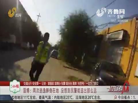 【交通出行 安全第一】淄博:两次逃逸醉倒在地  没想到民警能追出那么远