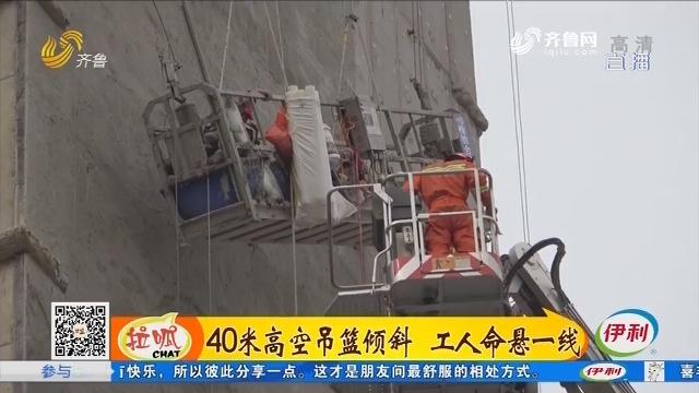 日照:40米高空吊篮倾斜 工人命悬一线