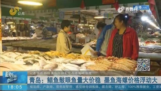 青岛:鲳鱼鼓眼鱼量大价稳 墨鱼海螺价格浮动大