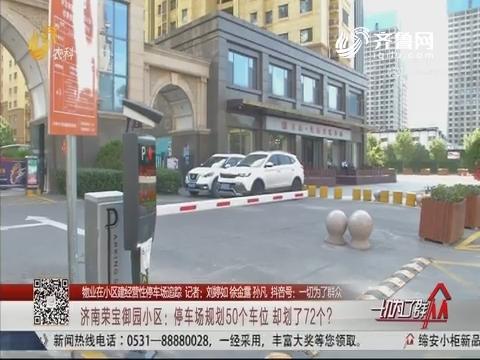 【物业在小区建经营性停车场追踪】济南荣宝御园小区:停车场规划50个车位 却划了72个?