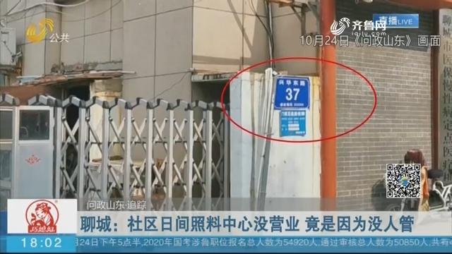 【问政山东·追踪】聊城:社区日间照料中心没营业 竟是因为没人管