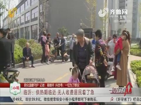 【群众温暖守护】临沂:供热期临近 无人收费居民着了急