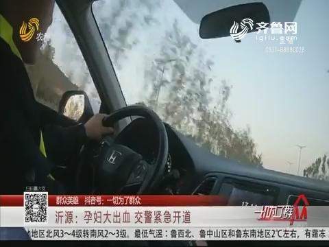 【群众英雄】沂源:孕妇大出血 交警紧急开道