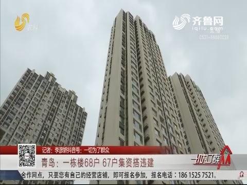 青岛:一栋楼68户 67户集资搭违建