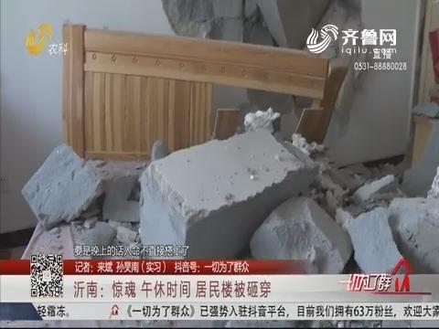 沂南:惊魂 午休时间 居民楼被砸穿