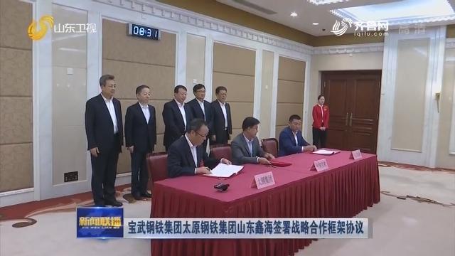 寶武鋼鐵集團太原鋼鐵集團山東鑫海簽署戰略合作框架協議