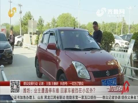 【群众安居行动】潍坊:业主遭遇停车难 回家车被挡在小区外?
