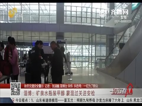 【秋冬交通安全警示】淄博:矿泉水瓶装甲醇 蒙混过关进安检