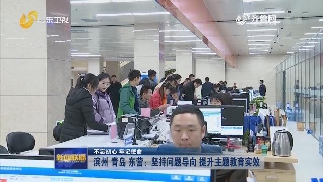 【不忘初心 牢记使命】滨州 青岛 东营:坚持问题导向 提升主题教育实效