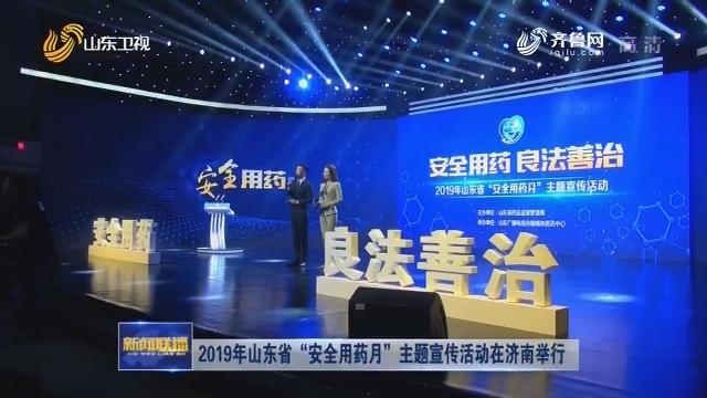 """2019年山东省""""安全用药月""""主题宣传活动在济南举行"""