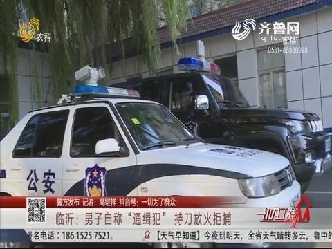 """【警方发布】临沂:男子自称""""通缉犯"""" 持刀放火拒捕"""