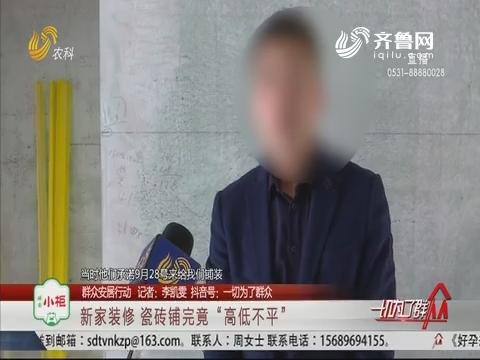 """【群众安居行动】潍坊:新家装修 瓷砖铺完竟""""高低不平"""""""